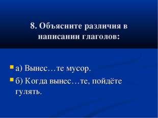 8. Объясните различия в написании глаголов: а) Вынес…те мусор. б) Когда выне
