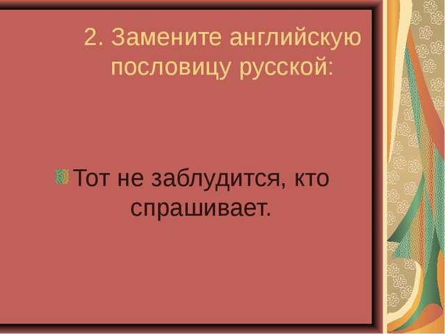 2. Замените английскую пословицу русской: Тот не заблудится, кто спрашивает.