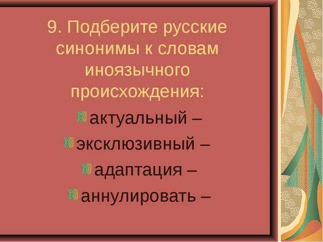 9. Подберите русские синонимы к словам иноязычного происхождения: актуальный...