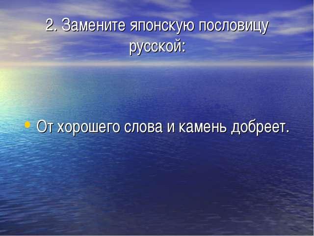 2. Замените японскую пословицу русской: От хорошего слова и камень добреет.