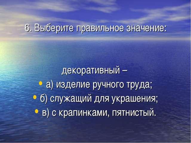 6. Выберите правильное значение: декоративный – а) изделие ручного труда; б)...