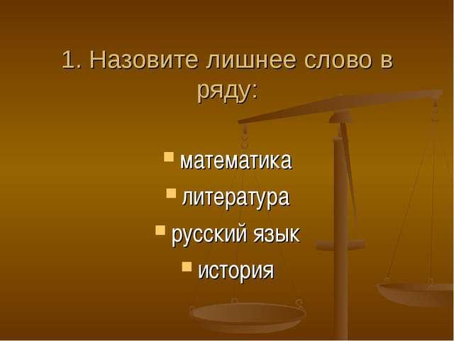 1. Назовите лишнее слово в ряду: математика литература русский язык история