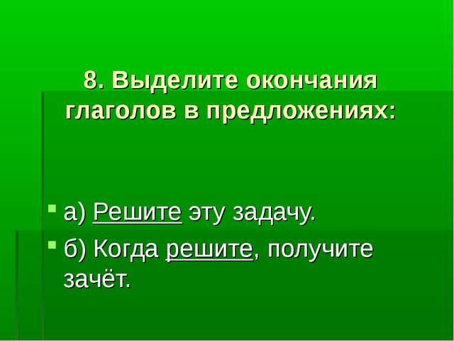 8. Выделите окончания глаголов в предложениях: а) Решите эту задачу. б) Когд...