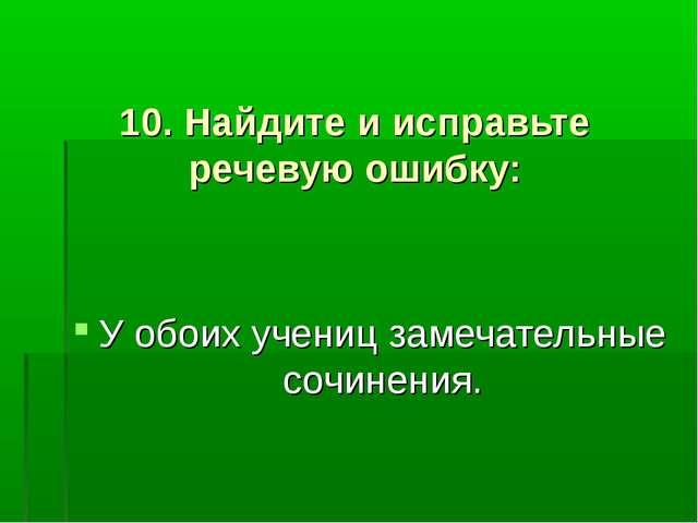 10. Найдите и исправьте речевую ошибку: У обоих учениц замечательные сочинен...