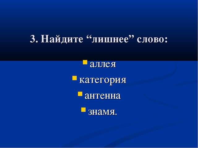 """3. Найдите """"лишнее"""" слово: аллея категория антенна знамя."""
