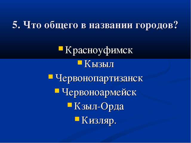 5. Что общего в названии городов? Красноуфимск Кызыл Червонопартизанск Черво...