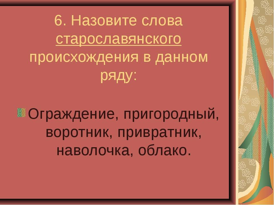 6. Назовите слова старославянского происхождения в данном ряду: Ограждение,...