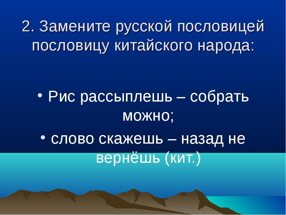 2. Замените русской пословицей пословицу китайского народа: Рис рассыплешь –...
