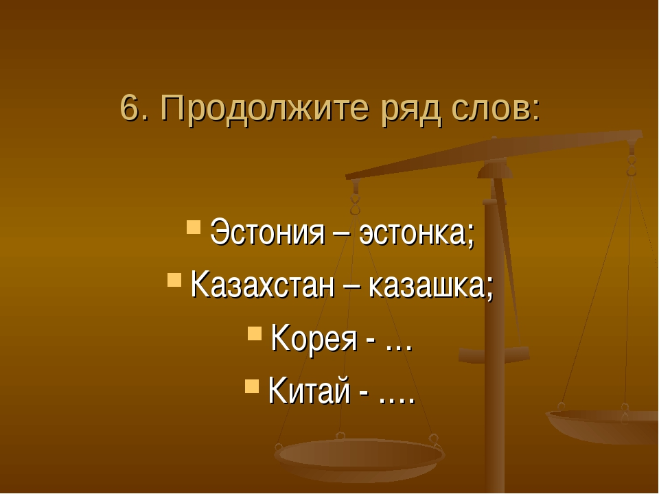 6. Продолжите ряд слов: Эстония – эстонка; Казахстан – казашка; Корея - … Ки...