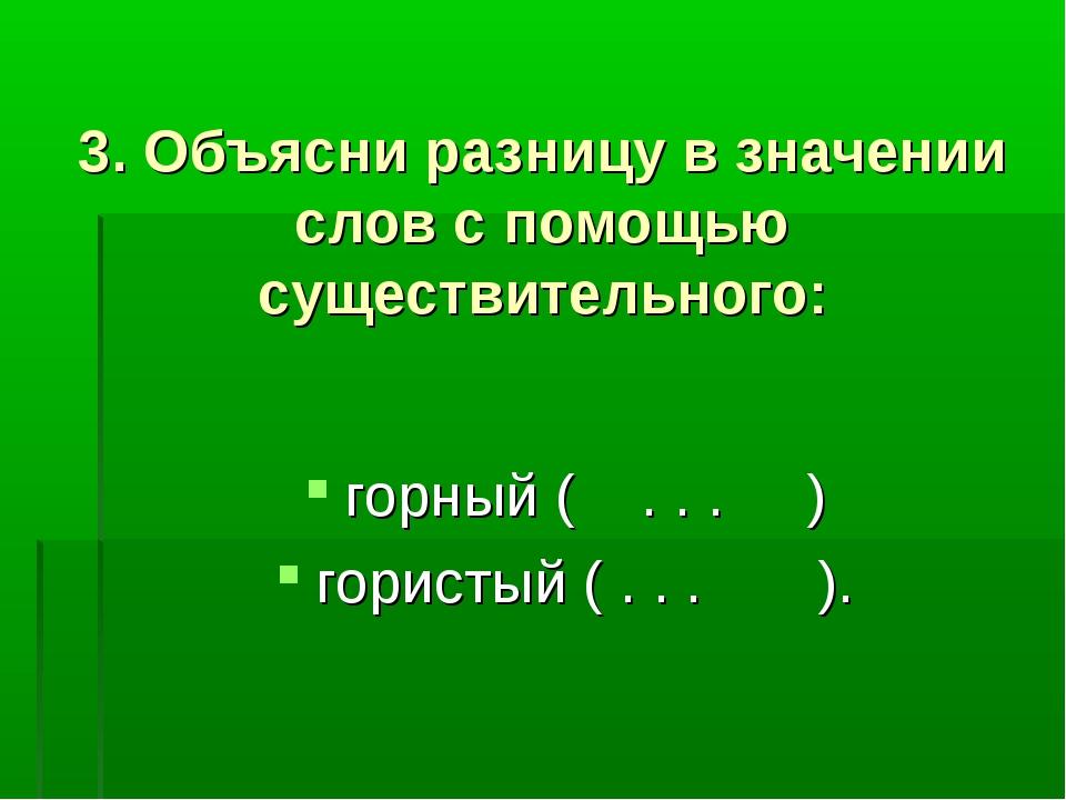 3. Объясни разницу в значении слов с помощью существительного: горный ( . ....