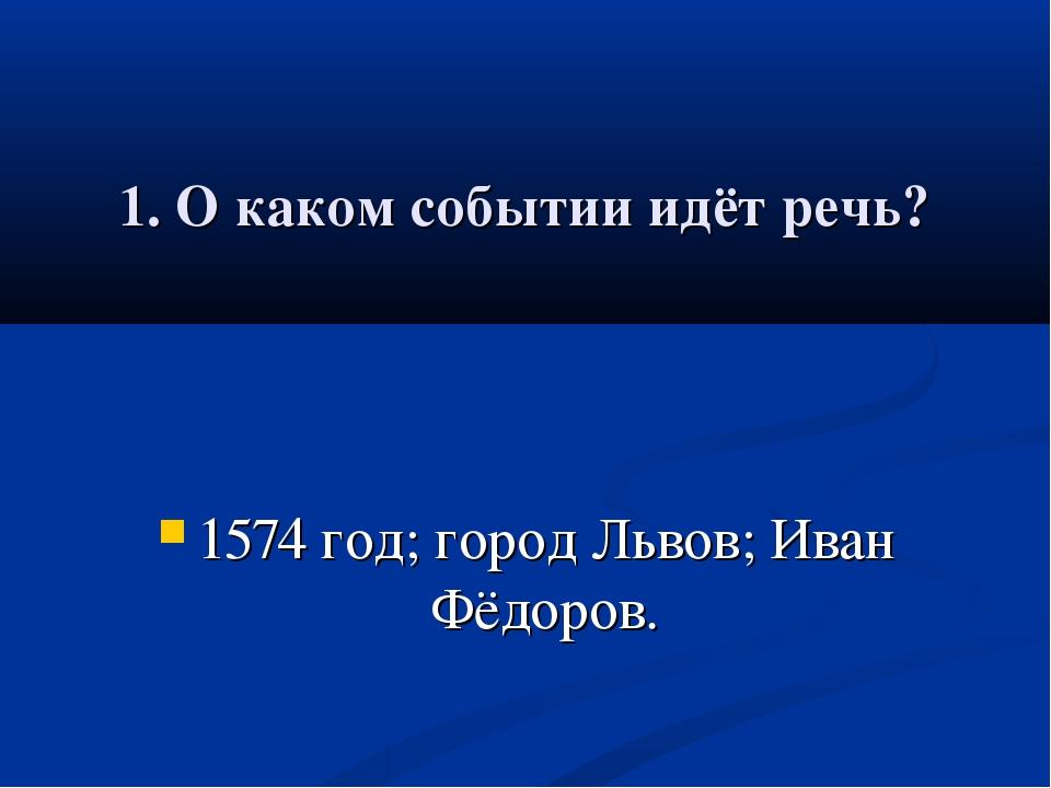 1. О каком событии идёт речь? 1574 год; город Львов; Иван Фёдоров.