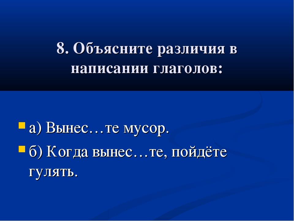 8. Объясните различия в написании глаголов: а) Вынес…те мусор. б) Когда выне...