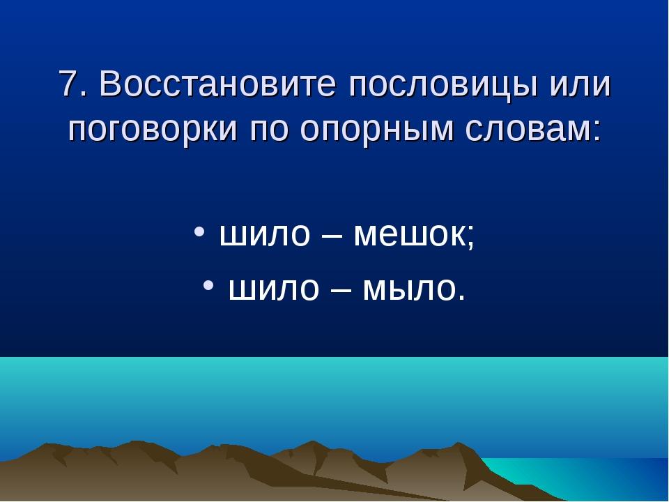 7. Восстановите пословицы или поговорки по опорным словам: шило – мешок; шил...