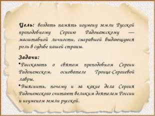 Цель: воздать память игумену земли Русской преподобному Сергию Радонежскому