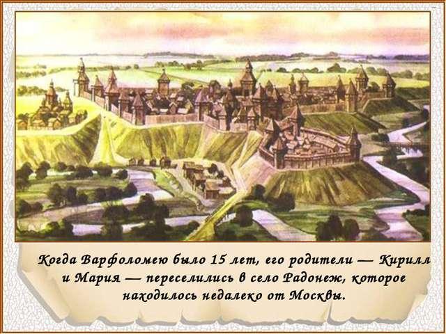 Когда Варфоломею было 15 лет, его родители — Кирилл и Мария — переселились в...