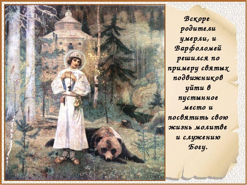 Вскоре родители умерли, и Варфоломей решился по примеру святых подвижников у...