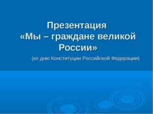 Презентация «Мы – граждане великой России» (ко дню Конституции Российской Фе
