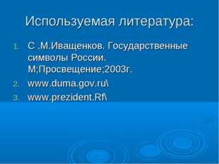 Используемая литература: C .М.Иващенков. Государственные символы России. М;Пр