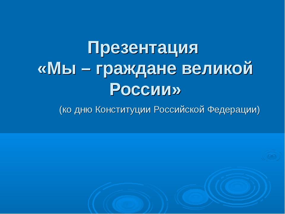 Презентация «Мы – граждане великой России» (ко дню Конституции Российской Фе...