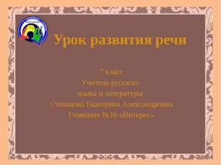 Урок развития речи 7 класс Учитель русского языка и литературы Степанова Екат