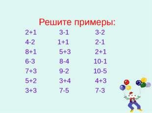 Решите примеры: 2+1 3-1 3-2 4-2 1+1 2-1 8+1 5+3 2+1 6-3 8-4 10-1 7+3 9-2 10-5