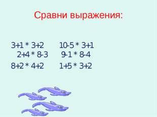 Сравни выражения: 3+1 * 3+2 10-5 * 3+1 2+4 * 8-3 9-1 * 8-4 8+2 * 4+2 1+5 * 3+2
