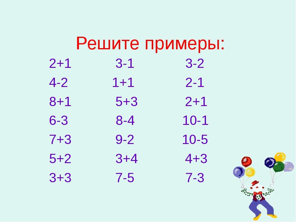Решите примеры: 2+1 3-1 3-2 4-2 1+1 2-1 8+1 5+3 2+1 6-3 8-4 10-1 7+3 9-2 10-5...