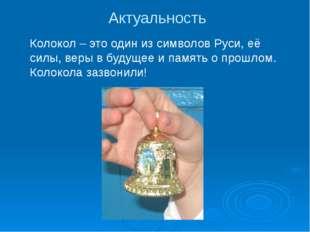 Актуальность Колокол – это один из символов Руси, её силы, веры в будущее и п