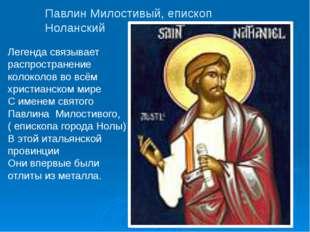 Павлин Милостивый, епископ Ноланский Легенда связывает распространение колоко