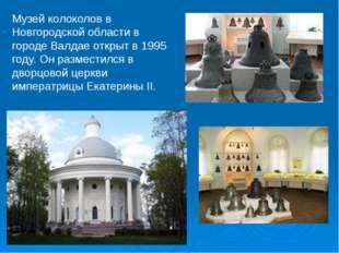 . Музей колоколов в Новгородской области в городе Валдае открыт в 1995 году.