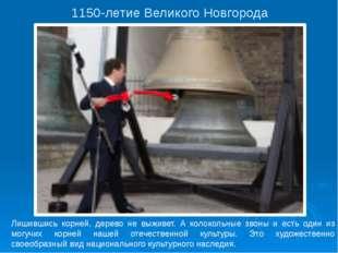 1150-летие Великого Новгорода Лишившись корней, дерево не выживет. А колокол