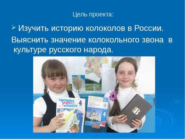 Цель проекта: Изучить историю колоколов в России. Выяснить значение колокольн...