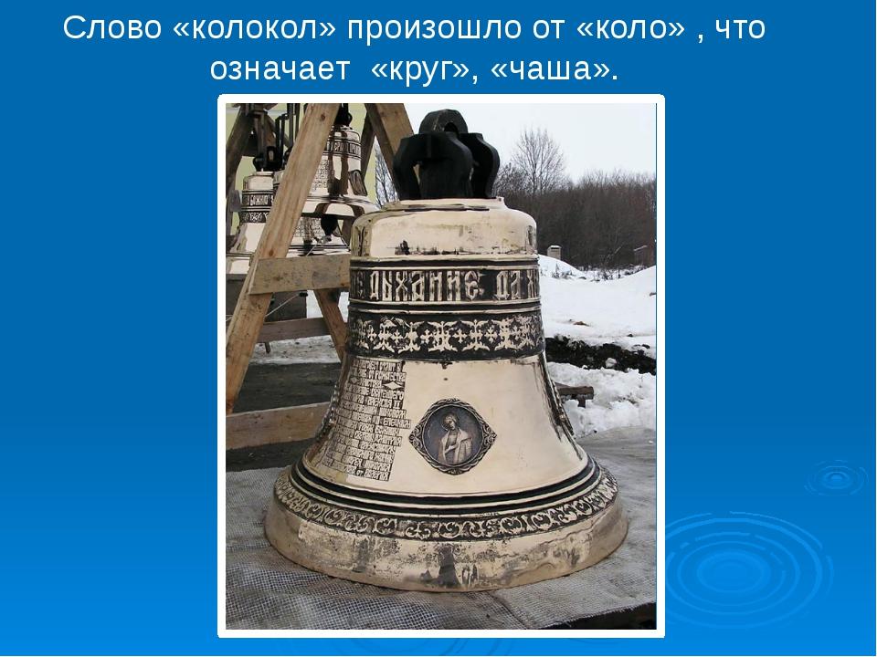 Слово «колокол» произошло от «коло» , что означает «круг», «чаша».