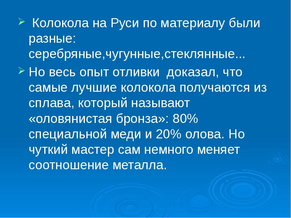 Колокола на Руси по материалу были разные: серебряные,чугунные,стеклянные......