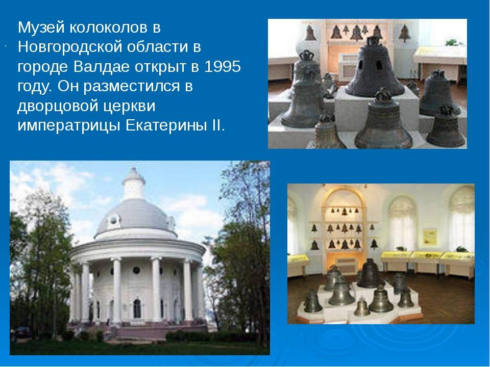 . Музей колоколов в Новгородской области в городе Валдае открыт в 1995 году....