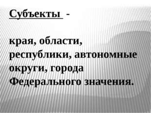 Субъекты - края, области, республики, автономные округи, города Федерального