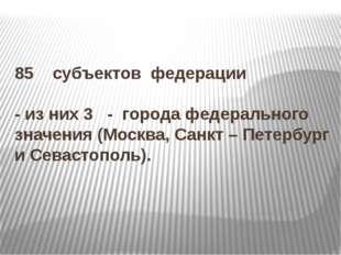 85 субъектов федерации - из них 3 - города федерального значения (Москва, Сан