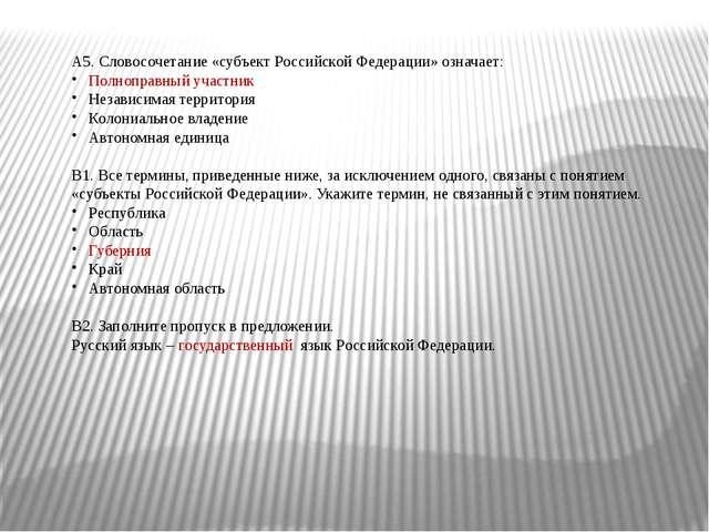 А5. Словосочетание «субъект Российской Федерации» означает: Полноправный учас...