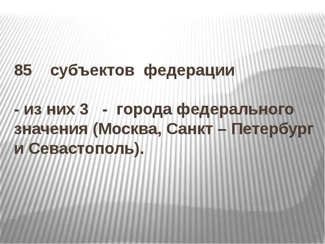 85 субъектов федерации - из них 3 - города федерального значения (Москва, Сан...