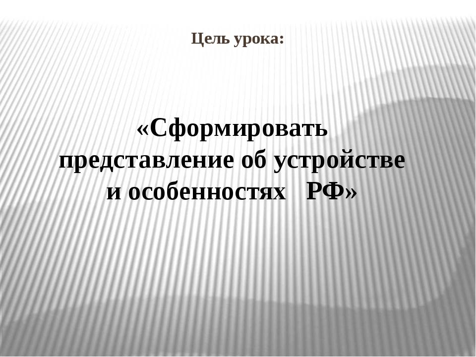 Цель урока: «Сформировать представление об устройстве и особенностях РФ»