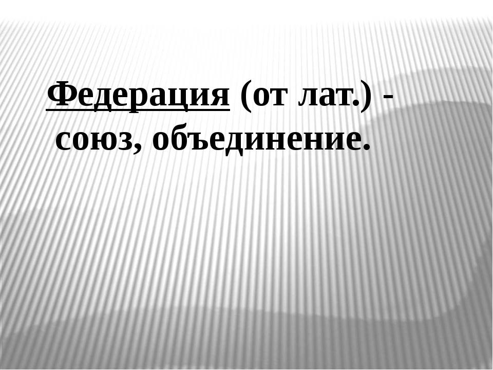 Федерация (от лат.) - союз, объединение.