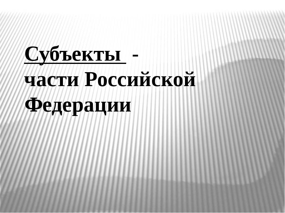 Субъекты - части Российской Федерации