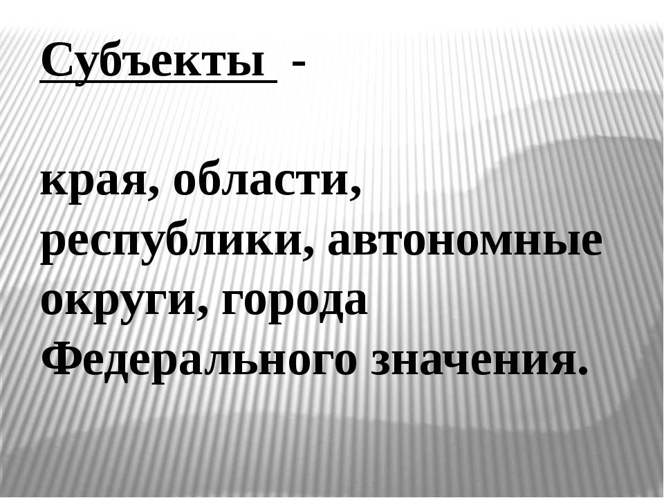 Субъекты - края, области, республики, автономные округи, города Федерального...