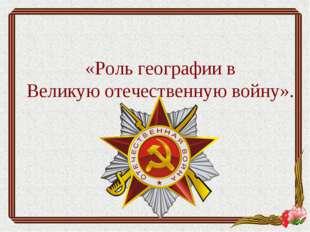«Роль географии в Великую отечественную войну».