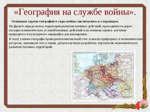 «География на службе войны». Основные задачи географиив годы войны заключали