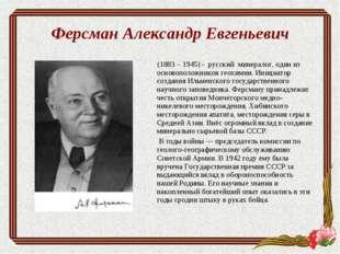 Ферсман Александр Евгеньевич (1883 – 1945) - русский минералог, один из основ