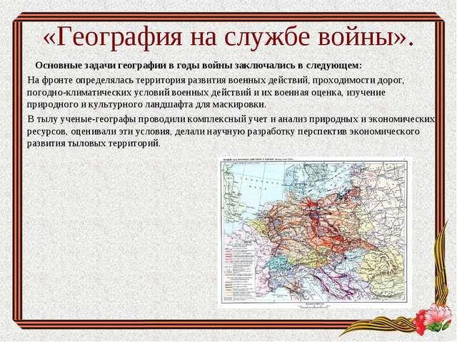 «География на службе войны». Основные задачи географиив годы войны заключали...