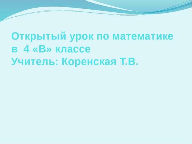 Открытый урок по математике в 4 «В» классе Учитель: Коренская Т.В.