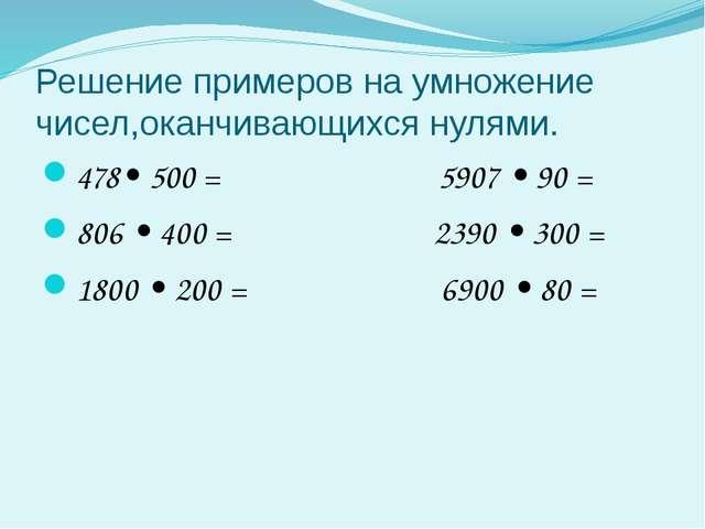 Решение примеров на умножение чисел,оканчивающихся нулями. 478• 500 = 5907 •...