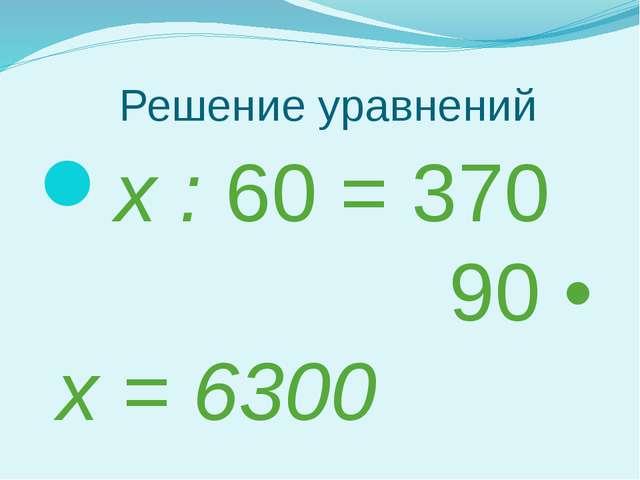 Решение уравнений х : 60 = 370 90 • х = 6300